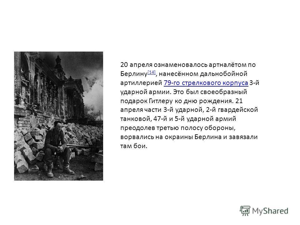 20 апреля ознаменовалось артналётом по Берлину [14], нанесённом дальнобойной артиллерией 79-го стрелкового корпуса 3-й ударной армии. Это был своеобразный подарок Гитлеру ко дню рождения. 21 апреля части 3-й ударной, 2-й гвардейской танковой, 47-й и