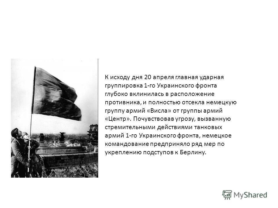 К исходу дня 20 апреля главная ударная группировка 1-го Украинского фронта глубоко вклинилась в расположение противника, и полностью отсекла немецкую группу армий «Висла» от группы армий «Центр». Почувствовав угрозу, вызванную стремительными действия