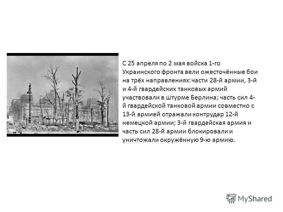 С 25 апреля по 2 мая войска 1-го Украинского фронта вели ожесточённые бои на трёх направлениях: части 28-й армии, 3-й и 4-й гвардейских танковых армий участвовали в штурме Берлина; часть сил 4- й гвардейской танковой армии совместно с 13-й армией отр