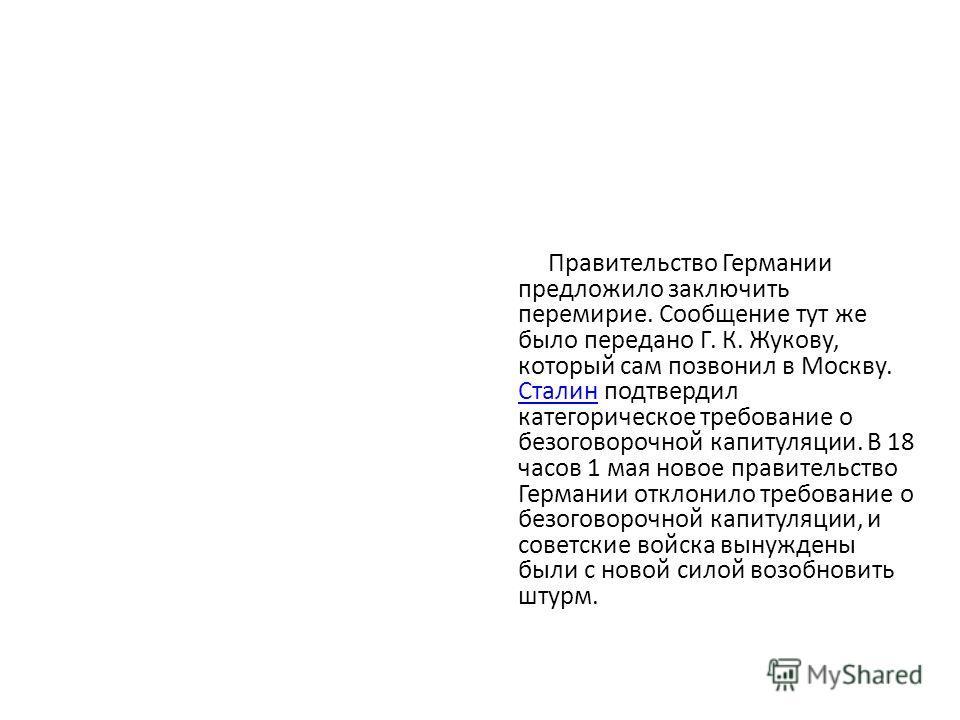 Правительство Германии предложило заключить перемирие. Сообщение тут же было передано Г. К. Жукову, который сам позвонил в Москву. Сталин подтвердил категорическое требование о безоговорочной капитуляции. В 18 часов 1 мая новое правительство Германии
