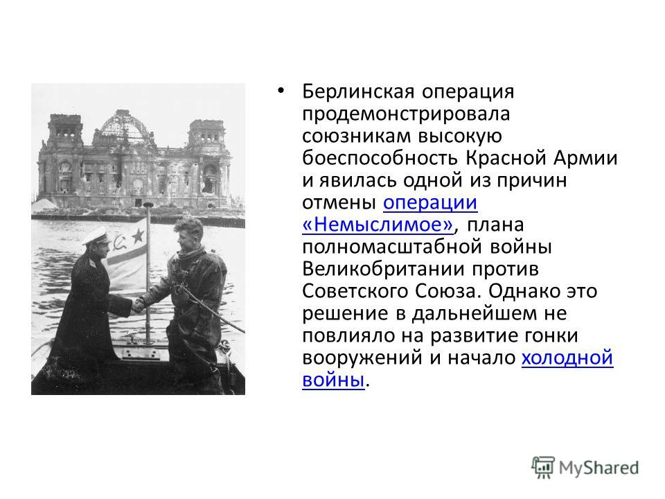 Берлинская операция продемонстрировала союзникам высокую боеспособность Красной Армии и явилась одной из причин отмены операции «Немыслимое», плана полномасштабной войны Великобритании против Советского Союза. Однако это решение в дальнейшем не повли