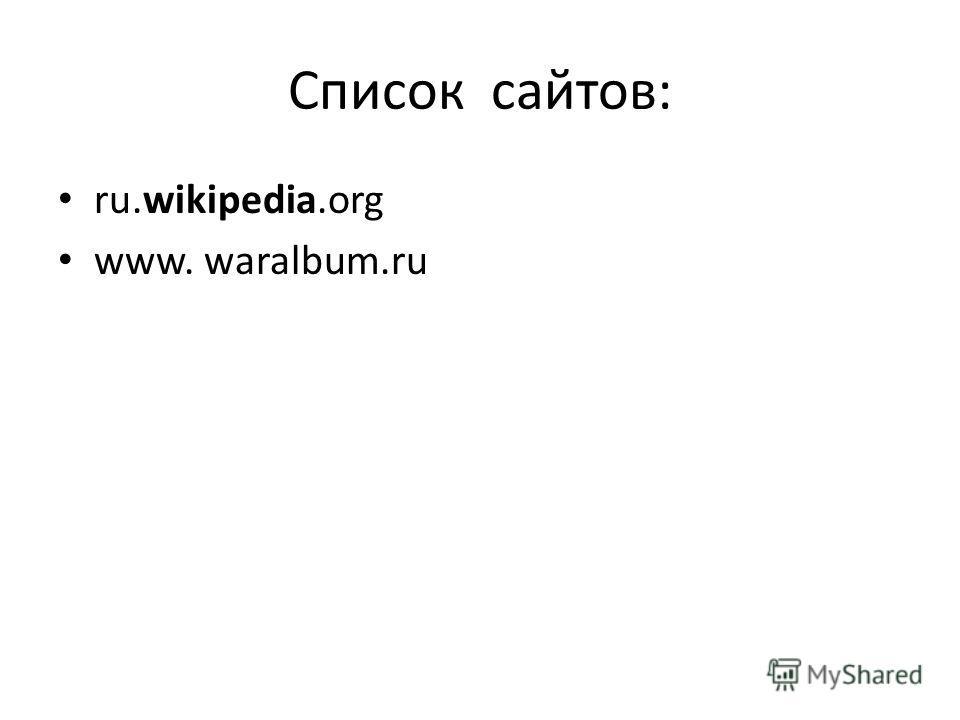 Список сайтов: ru.wikipedia.org www. waralbum.ru