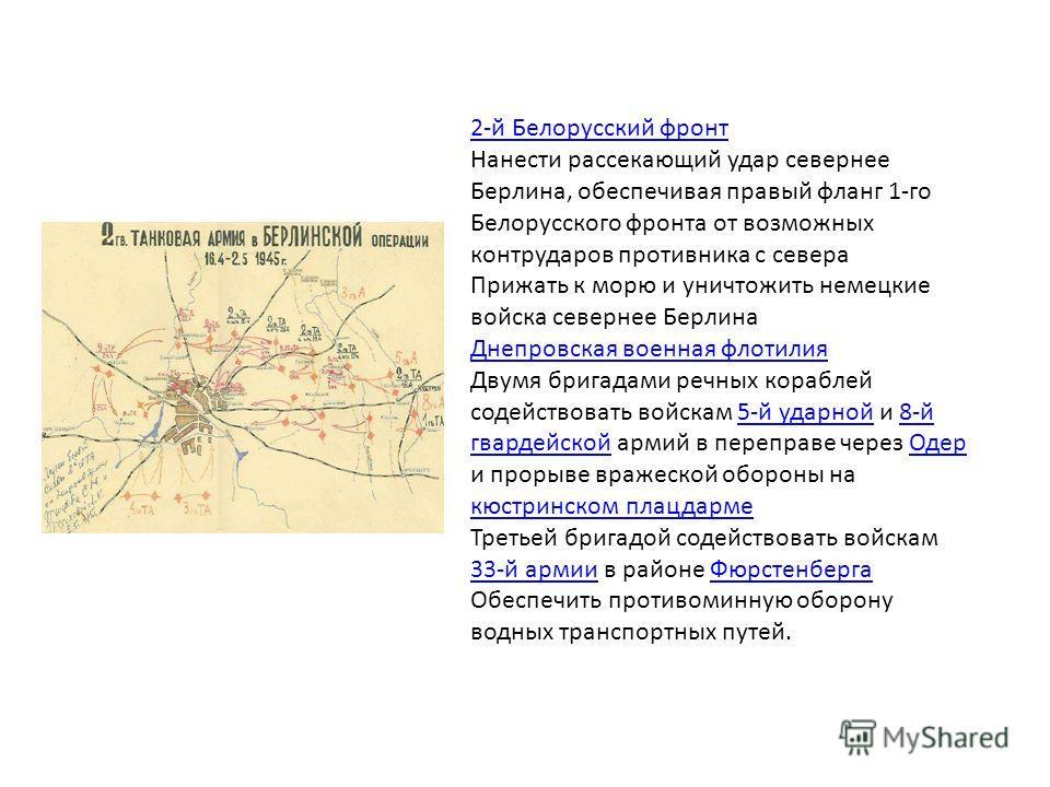2-й Белорусский фронт Нанести рассекающий удар севернее Берлина, обеспечивая правый фланг 1-го Белорусского фронта от возможных контрударов противника с севера Прижать к морю и уничтожить немецкие войска севернее Берлина Днепровская военная флотилия