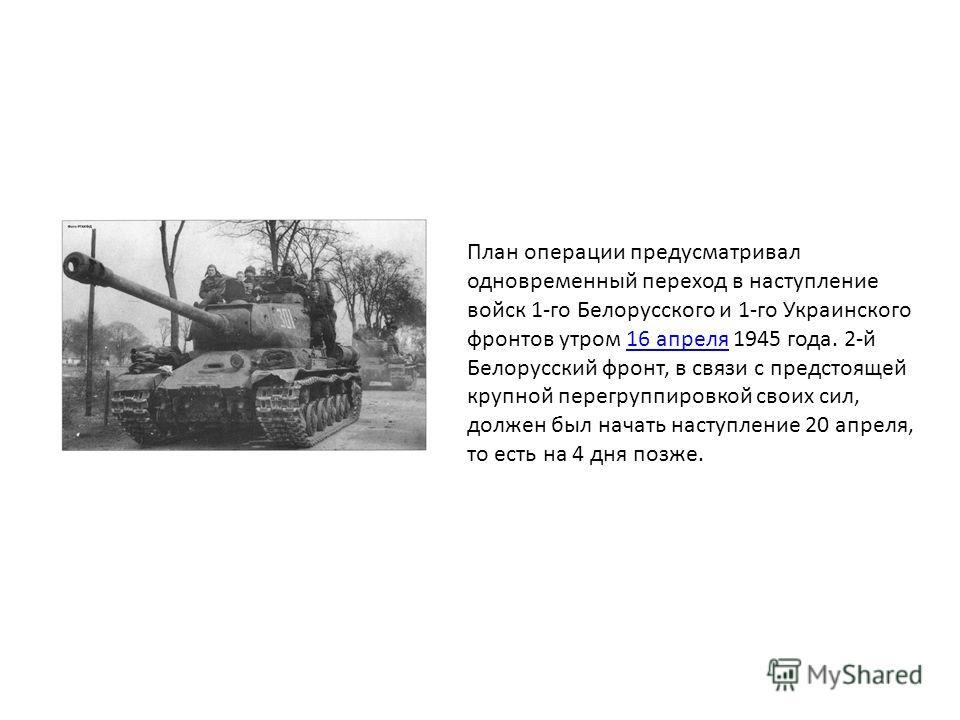 План операции предусматривал одновременный переход в наступление войск 1-го Белорусского и 1-го Украинского фронтов утром 16 апреля 1945 года. 2-й Белорусский фронт, в связи с предстоящей крупной перегруппировкой своих сил, должен был начать наступле