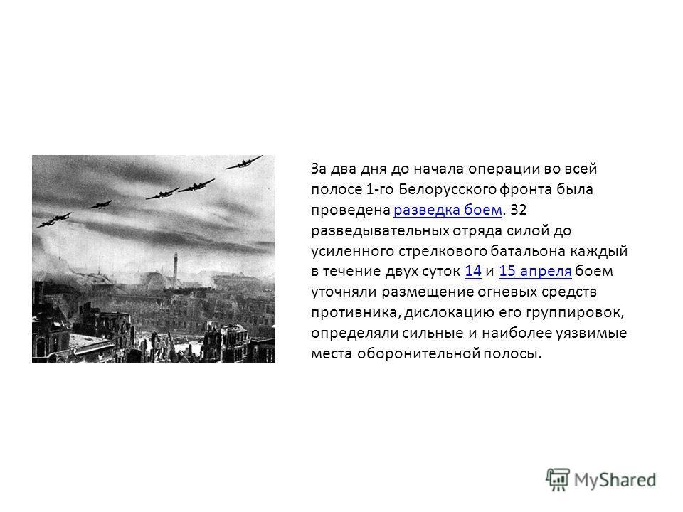 За два дня до начала операции во всей полосе 1-го Белорусского фронта была проведена разведка боем. 32 разведывательных отряда силой до усиленного стрелкового батальона каждый в течение двух суток 14 и 15 апреля боем уточняли размещение огневых средс