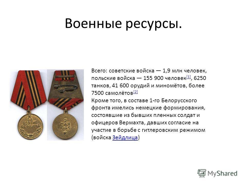 Военные ресурсы. Всего: советские войска 1,9 млн человек, польские войска 155 900 человек [1], 6250 танков, 41 600 орудий и миномётов, более 7500 самолётов [2] [1] [2] Кроме того, в составе 1-го Белорусского фронта имелись немецкие формирования, сост
