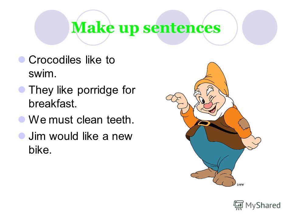 Make up sentences Crocodiles like to swim. They like porridge for breakfast. We must clean teeth. Jim would like a new bike.