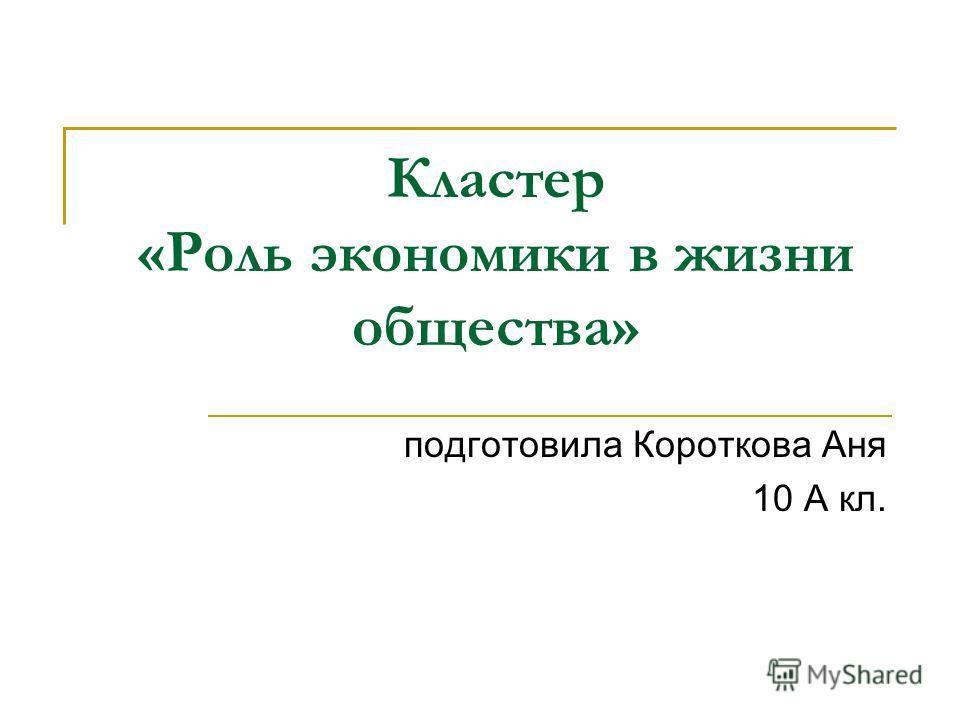Кластер «Роль экономики в жизни общества» подготовила Короткова Аня 10 А кл.