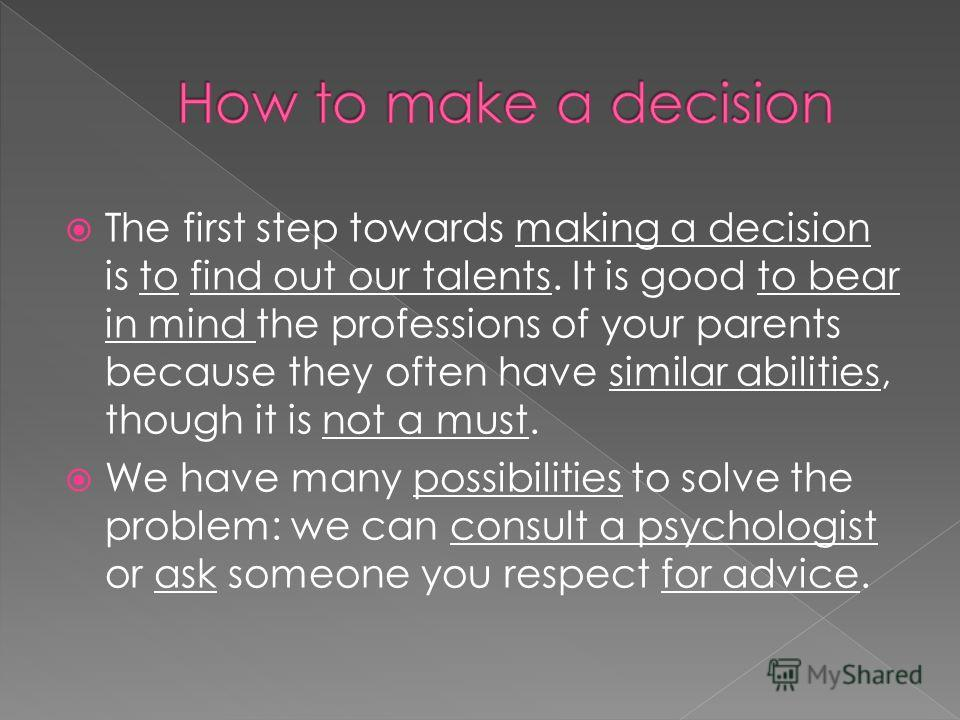 The first step towards making a decision is to find out our talents. It is good to bear in mind the professions of your parents because they often have similar abilities, though it is not a must. We have many possibilities to solve the problem: we ca