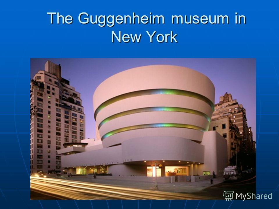 The Guggenheim museum in New York The Guggenheim museum in New York