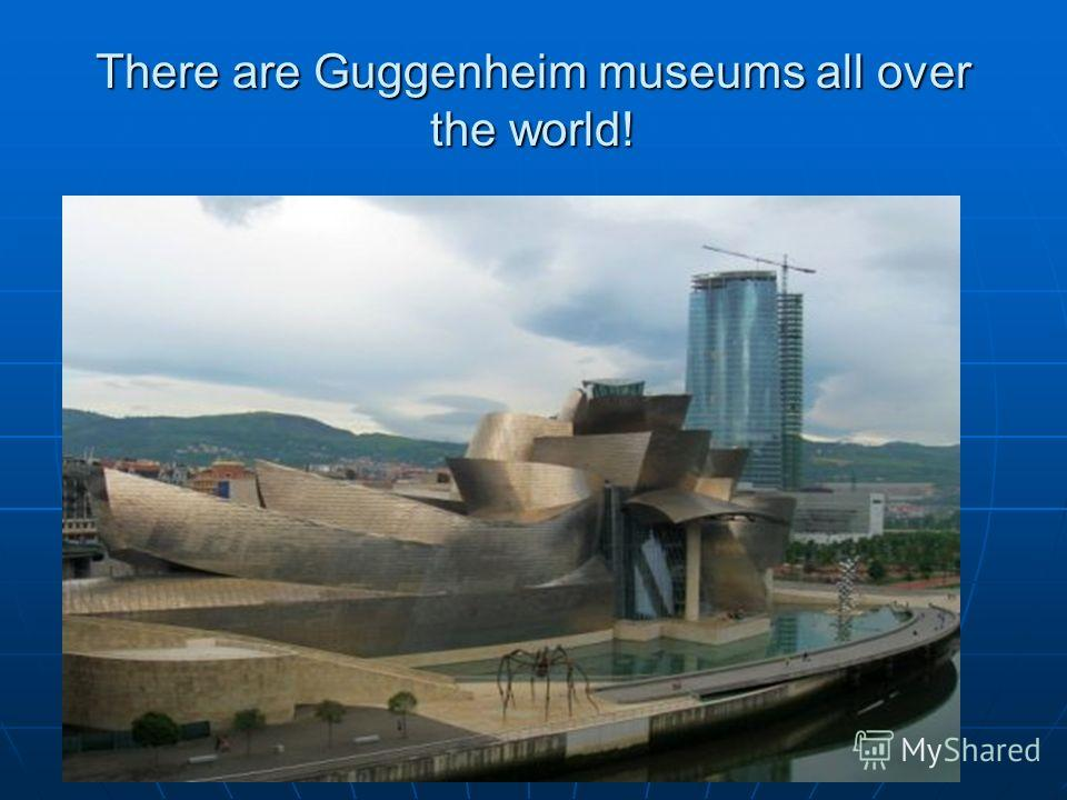 There are Guggenheim museums all over the world!