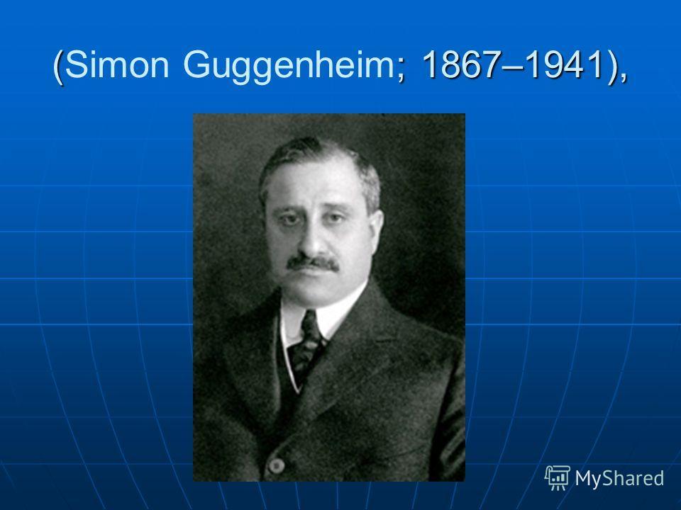 (; 1867–1941), (Simon Guggenheim; 1867–1941),
