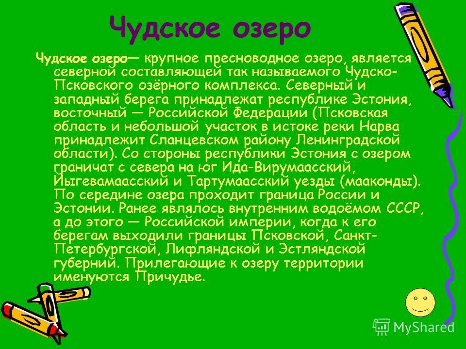 Чудское озеро Чудское озеро крупное пресноводное озеро, является северной составляющей так называемого Чудско- Псковского озёрного комплекса. Северный и западный берега принадлежат республике Эстония, восточный Российской Федерации (Псковская область