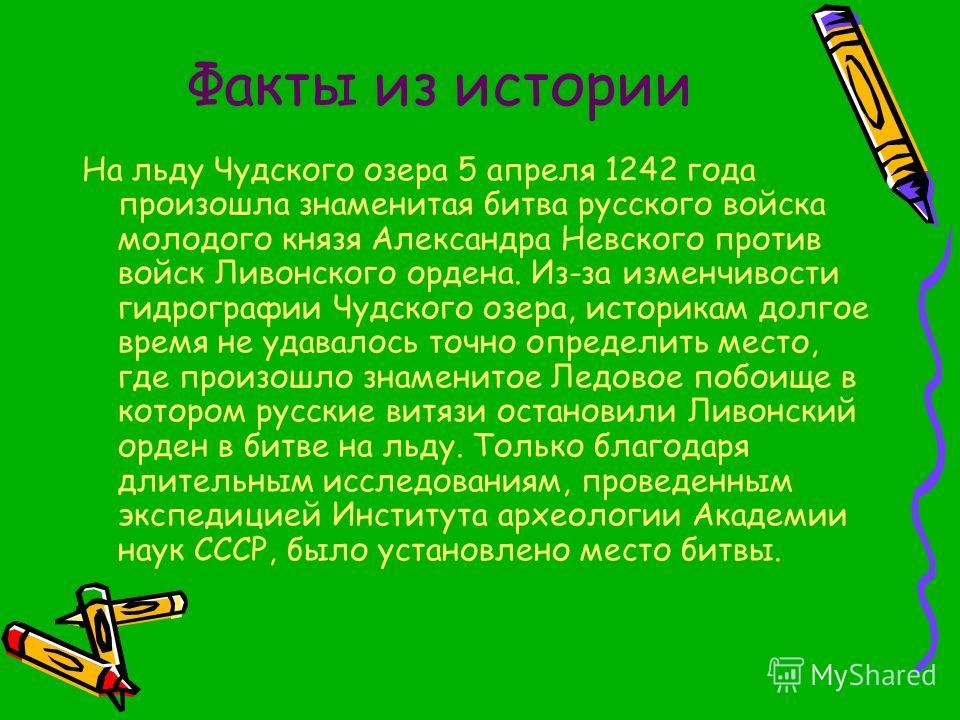 Факты из истории На льду Чудского озера 5 апреля 1242 года произошла знаменитая битва русского войска молодого князя Александра Невского против войск Ливонского ордена. Из-за изменчивости гидрографии Чудского озера, историкам долгое время не удавалос