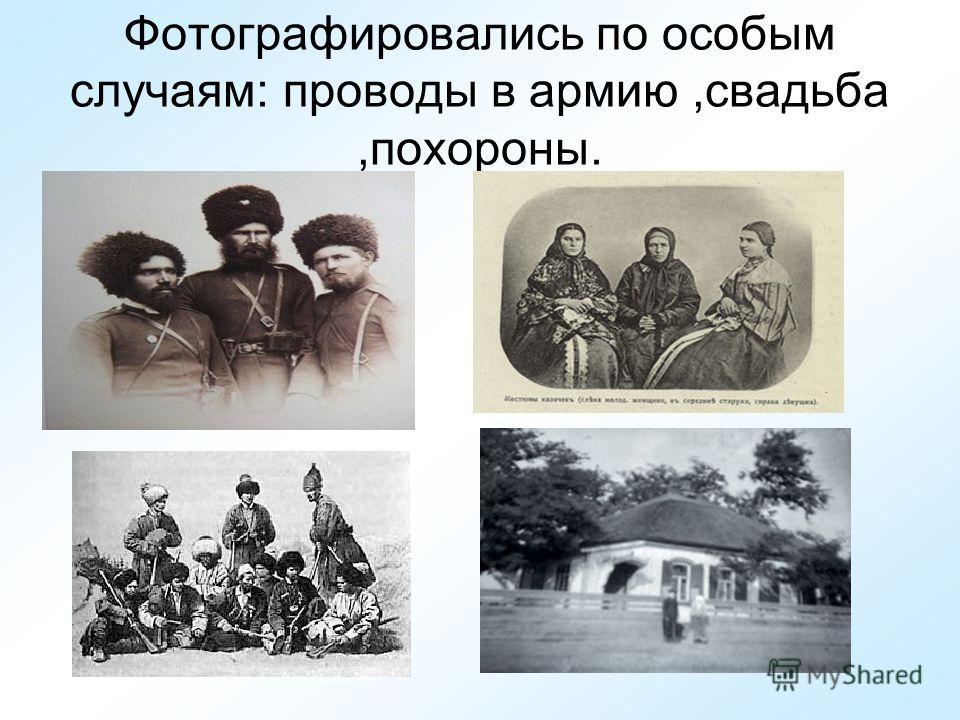 Фотографировались по особым случаям: проводы в армию,свадьба,похороны.