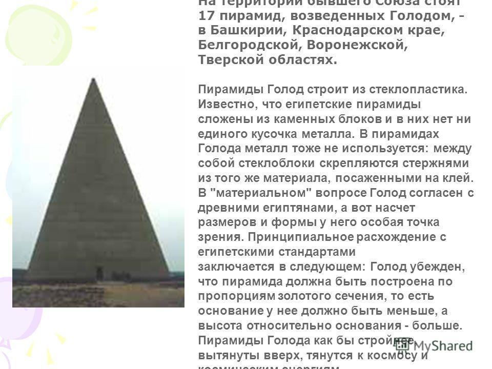 На территории бывшего Союза стоят 17 пирамид, возведенных Голодом, - в Башкирии, Краснодарском крае, Белгородской, Воронежской, Тверской областях. Пирамиды Голод строит из стеклопластика. Известно, что египетские пирамиды сложены из каменных блоков и