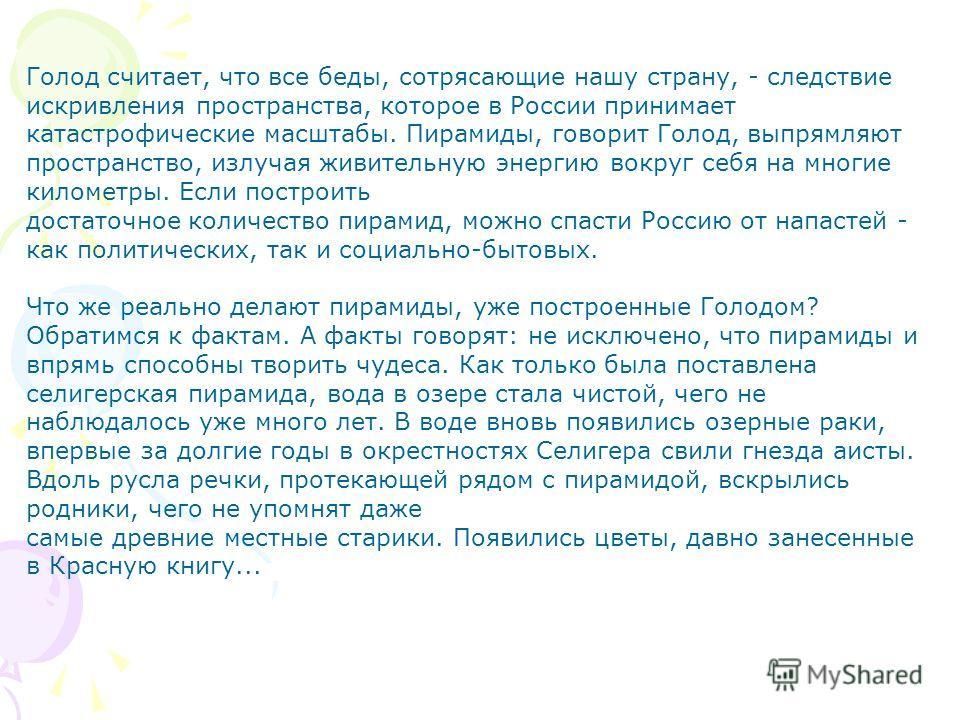 Голод считает, что все беды, сотрясающие нашу страну, - следствие искривления пространства, которое в России принимает катастрофические масштабы. Пирамиды, говорит Голод, выпрямляют пространство, излучая живительную энергию вокруг себя на многие кило