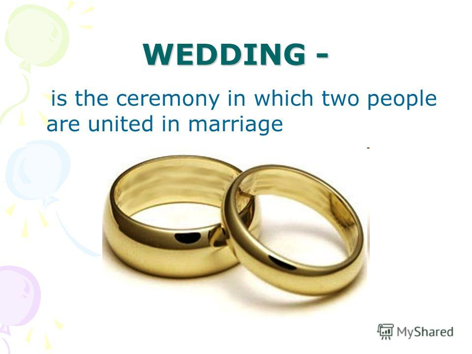 WEDDING - is the ceremony in which two people are united in marriage
