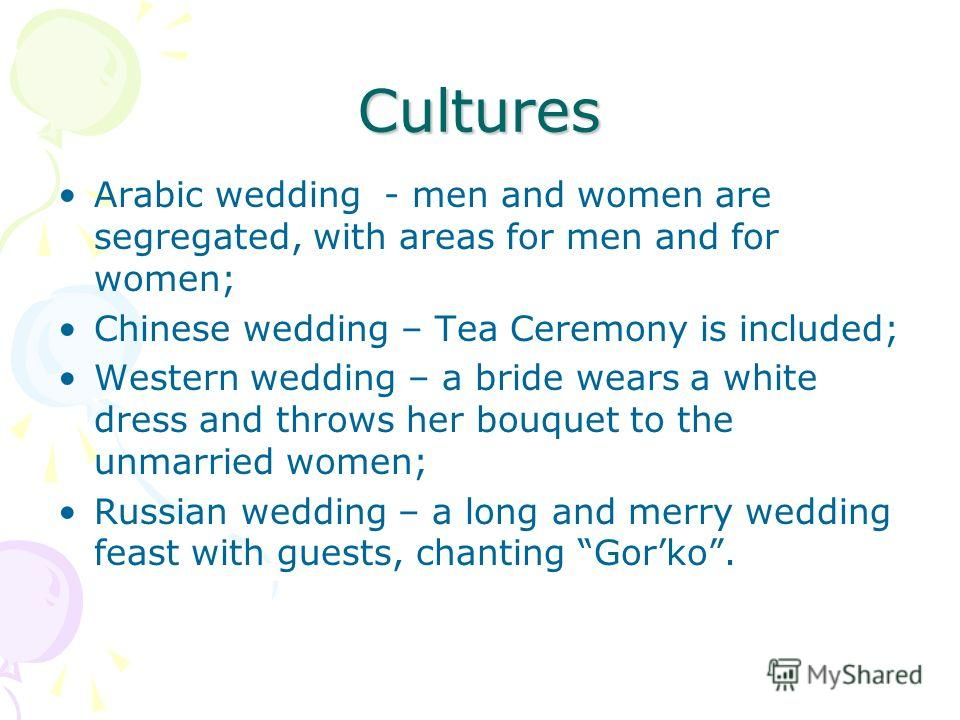 Cultures Arabic wedding - men and women are segregated, with areas for men and for women; Chinese wedding – Tea Ceremony is included; Western wedding – a bride wears a white dress and throws her bouquet to the unmarried women; Russian wedding – a lon