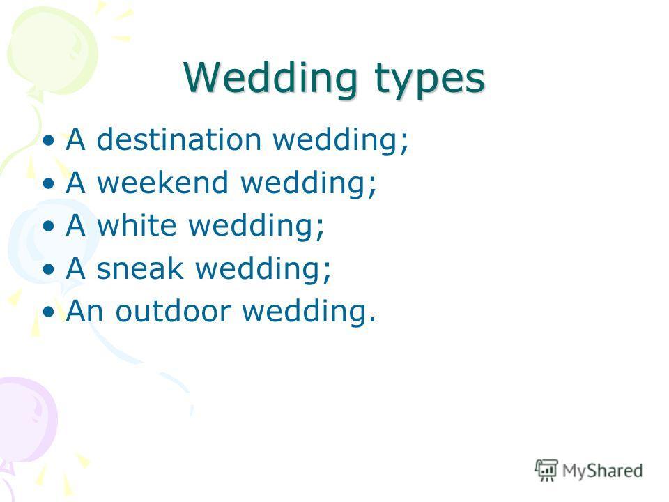 Wedding types A destination wedding; A weekend wedding; A white wedding; A sneak wedding; An outdoor wedding.