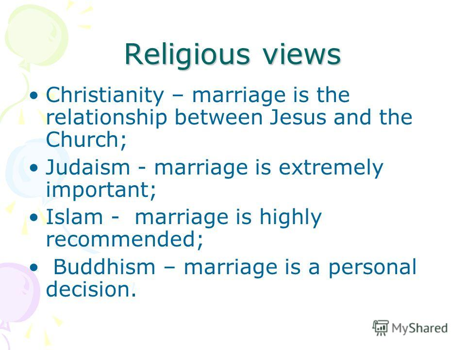Religious views Christianity – marriage is the relationship between Jesus and the Church; Judaism - marriage is extremely important; Islam - marriage is highly recommended; Buddhism – marriage is a personal decision.
