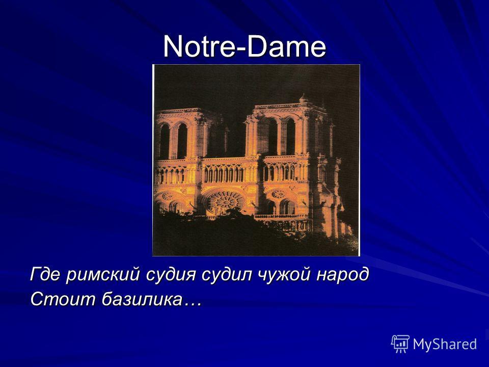 Notre-Dame Где римский судия судил чужой народ Стоит базилика…