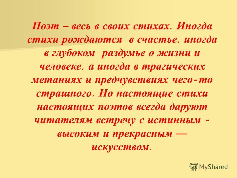 Поэт – в есь в с воих с тихах. И ногда стихи р ождаются в с частье, и ногда в г лубоком р аздумье о ж изни и человеке, а и ногда в т рагических метаниях и п редчувствиях ч его - то страшного. Н о н астоящие с тихи настоящих п оэтов в сегда д аруют чи