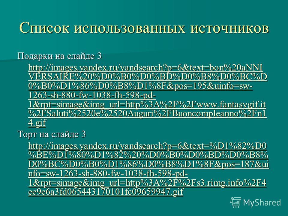 Список использованных источников Подарки на слайде 3 http://images.yandex.ru/yandsearch?p=6&text=bon%20aNNI VERSAIRE%20%D0%B0%D0%BD%D0%B8%D0%BC%D 0%B0%D1%86%D0%B8%D1%8F&pos=195&uinfo=sw- 1263-sh-880-fw-1038-fh-598-pd- 1&rpt=simage&img_url=http%3A%2F%
