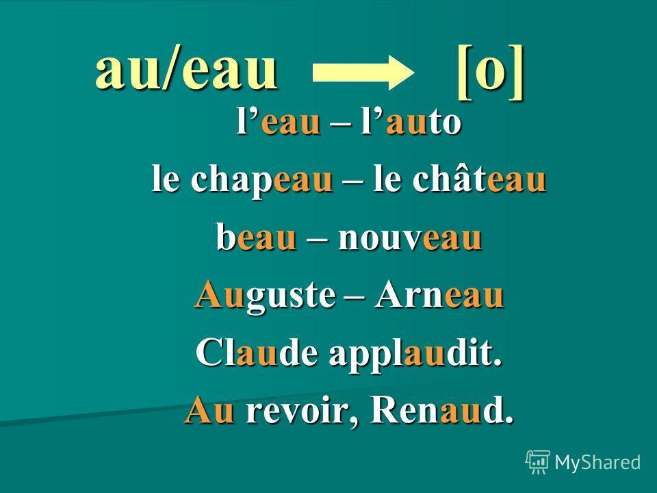 au/eau leau – lauto le chapeau – le château beau – nouveau Auguste – Arneau Claude applaudit. Au revoir, Renaud. [o] [o]