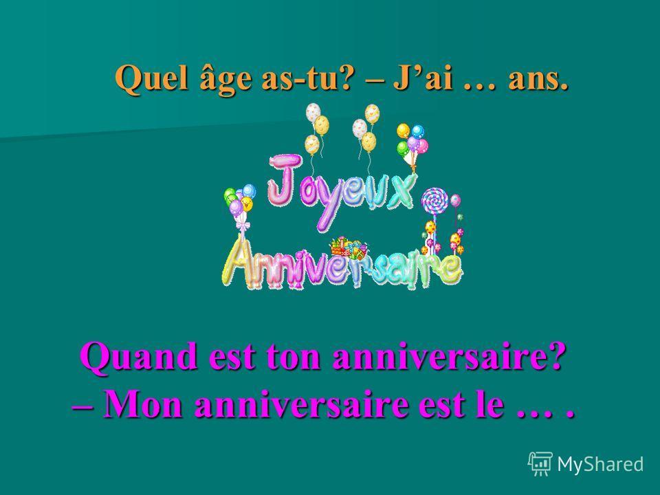 Quand est ton anniversaire? – Mon anniversaire est le …. Quel âge as-tu? – Jai … ans.