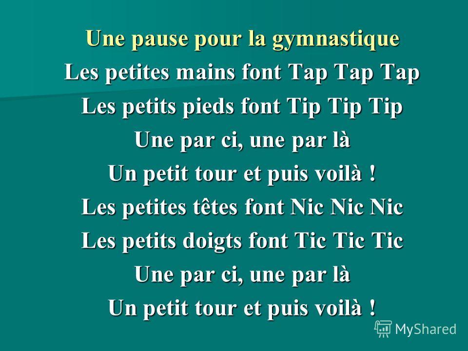 Une pause pour la gymnastique Les petites mains font Tap Tap Tap Les petits pieds font Tip Tip Tip Une par ci, une par là Un petit tour et puis voilà ! Les petites têtes font Nic Nic Nic Les petits doigts font Tic Tic Tic Une par ci, une par là Un pe