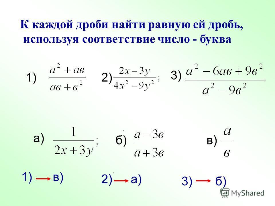К каждой дроби найти равную ей дробь, используя соответствие число - буква. 1)2) 3) а) б) в). 1) в) 2) а) 3) б)