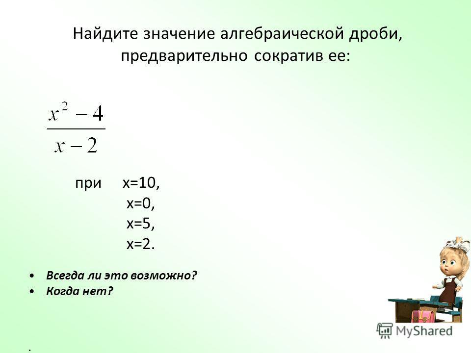 Найдите значение алгебраической дроби, предварительно сократив ее: при х=10, х=0, х=5, х=2. Всегда ли это возможно? Когда нет?