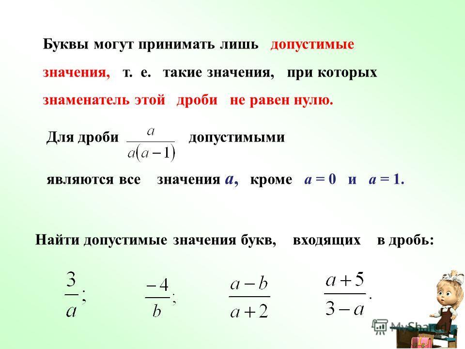 Буквы могут принимать лишь допустимые значения, т. е. такие значения, при которых знаменатель этой дроби не равен нулю. Для дроби допустимыми являются все значения а, кроме а = 0 и а = 1. Найти допустимые значения букв, входящих в дробь: