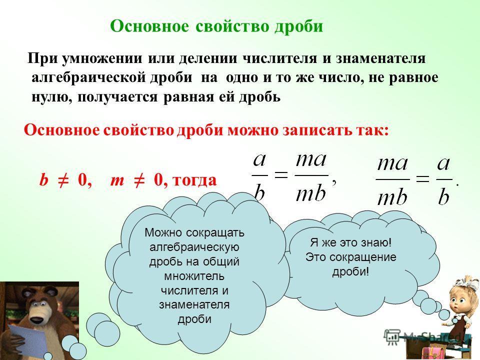 Основное свойство дроби можно записать так: b 0, m 0, тогда При умножении или делении числителя и знаменателя алгебраической дроби на одно и то же число, не равное нулю, получается равная ей дробь Основное свойство дроби Я это знаю! Правильно! А с но