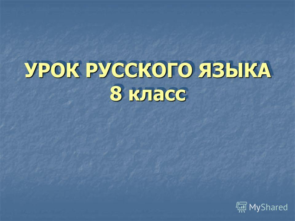 УРОК РУССКОГО ЯЗЫКА 8 класс