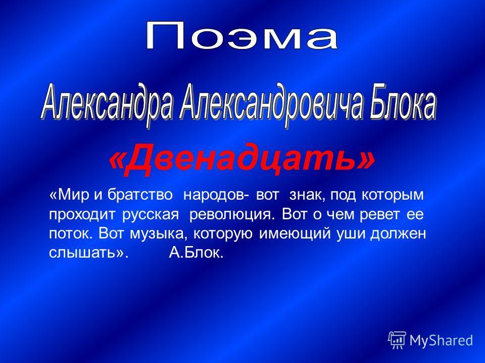 «Двенадцать» «Мир и братство народов- вот знак, под которым проходит русская революция. Вот о чем ревет ее поток. Вот музыка, которую имеющий уши должен слышать». А.Блок.