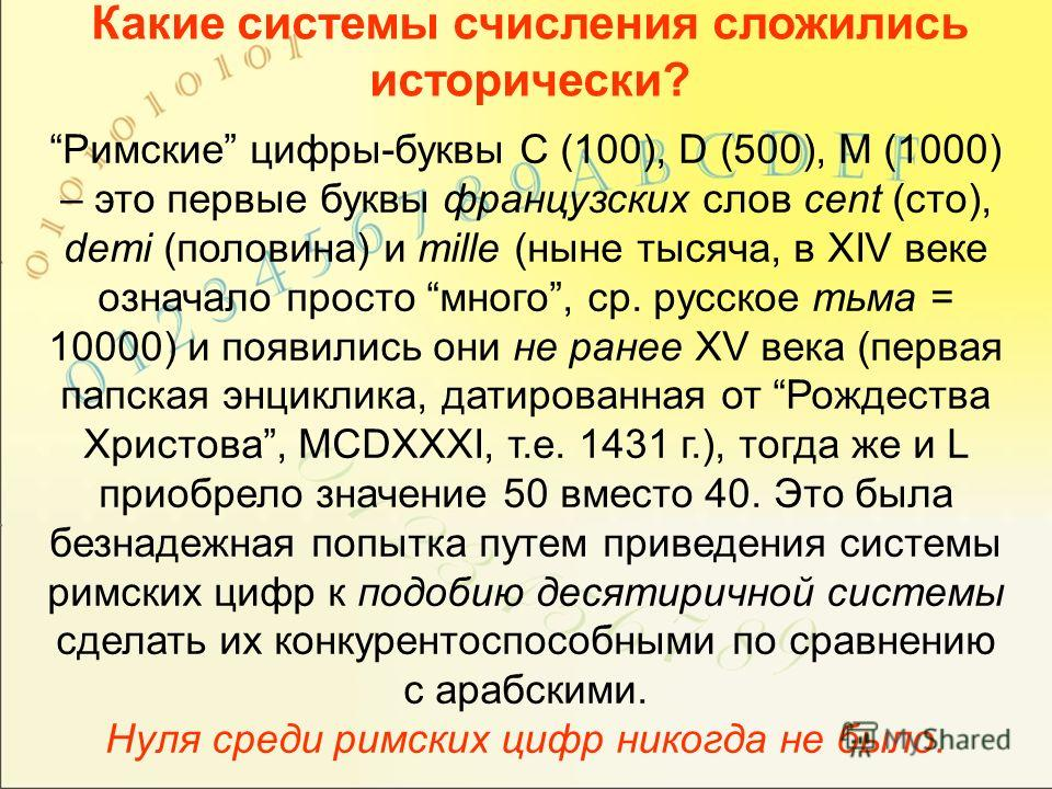 Какие системы счисления сложились исторически? Римские цифры-буквы C (100), D (500), M (1000) – это первые буквы французских слов cent (сто), demi (половина) и mille (ныне тысяча, в XIV веке означало просто много, ср. русское тьма = 10000) и появилис