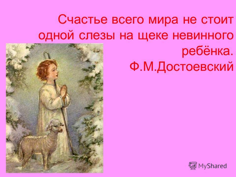 Счастье всего мира не стоит одной слезы на щеке невинного ребёнка. Ф.М.Достоевский