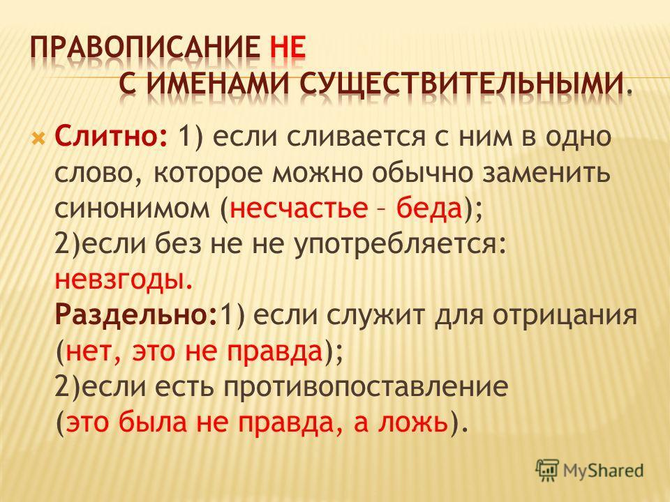 Слитно: 1) если сливается с ним в одно слово, которое можно обычно заменить синонимом (несчастье – беда); 2)если без не не употребляется: невзгоды. Раздельно:1) если служит для отрицания (нет, это не правда); 2)если есть противопоставление (это была