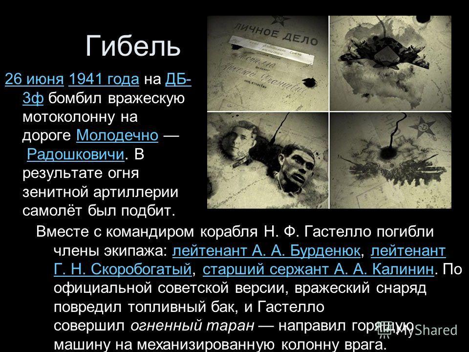 Гибель 26 июня26 июня 1941 года на ДБ- 3ф бомбил вражескую мотоколонну на дороге Молодечно Радошковичи. В результате огня зенитной артиллерии самолёт был подбит.1941 годаДБ- 3фМолодечноРадошковичи Вместе с командиром корабля Н. Ф. Гастелло погибли чл
