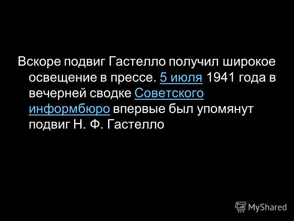 Вскоре подвиг Гастелло получил широкое освещение в прессе. 5 июля 1941 года в вечерней сводке Советского информбюро впервые был упомянут подвиг Н. Ф. Гастелло5 июляСоветского информбюро