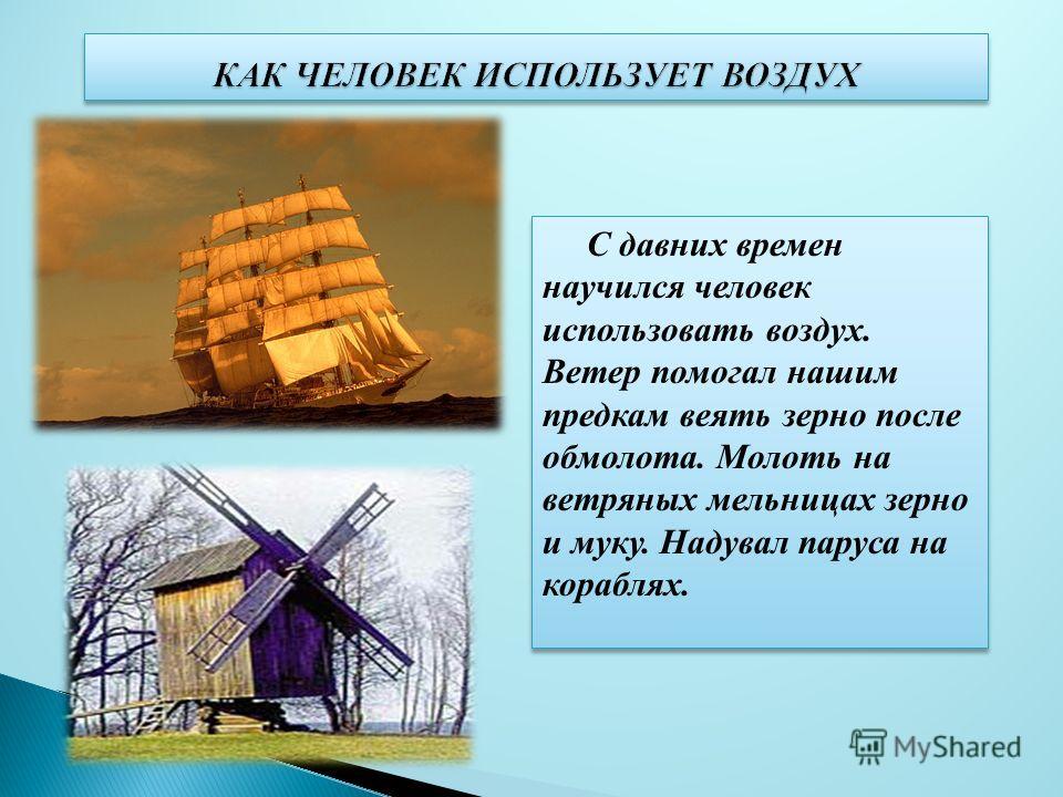 С давних времен научился человек использовать воздух. Ветер помогал нашим предкам веять зерно после обмолота. Молоть на ветряных мельницах зерно и муку. Надувал паруса на кораблях.