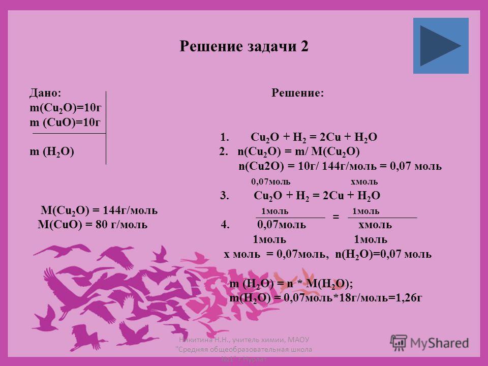 Решение задачи 2 Дано: Решение: m(Cu 2 O)=10г m (CuO)=10г 1. Cu 2 O + H 2 = 2Cu + H 2 O m (H 2 O) 2. n(Cu 2 O) = m/ M(Cu 2 O) n(Cu2O) = 10г/ 144г/моль = 0,07 моль 0,07моль хмоль 3. Cu 2 O + H 2 = 2Cu + H 2 O M(Cu 2 O) = 144г/моль 1моль 1моль M(CuO) =