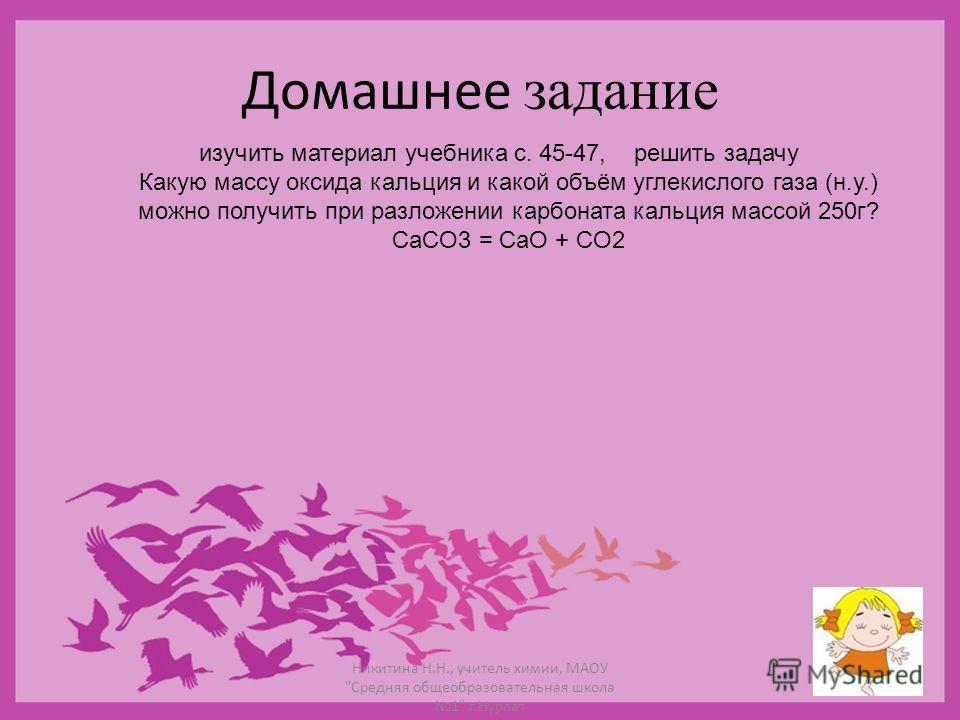 Домашнее задание изучить материал учебника с. 45-47, решить задачу Какую массу оксида кальция и какой объём углекислого газа (н.у.) можно получить при разложении карбоната кальция массой 250г? CaCO3 = CaO + CO2 Никитина Н.Н., учитель химии, МАОУ