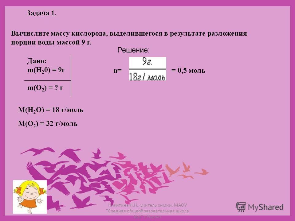 Задача 1. Вычислите массу кислорода, выделившегося в результате разложения порции воды массой 9 г. Дано: m(Н 2 0) = 9г m(О 2 ) = ? г Решение: n= = 0,5 моль М(Н 2 О) = 18 г/моль М(О 2 ) = 32 г/моль Никитина Н.Н., учитель химии, МАОУ