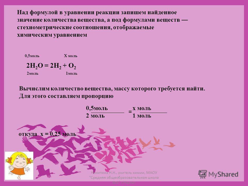 Над формулой в уравнении реакции запишем найденное значение количества вещества, а под формулами веществ стехиометрические соотношения, отображаемые химическим уравнением 2Н 2 О = 2Н 2 + О 2 0,5мольХ моль 2моль1моль Вычислим количество вещества, масс