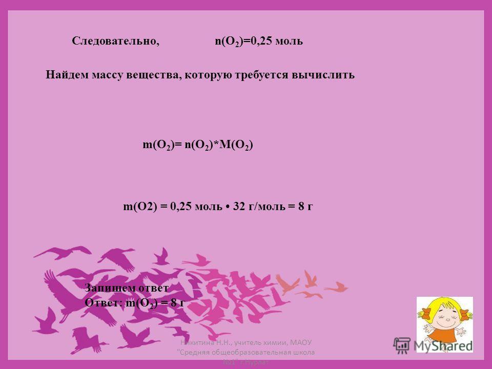 Следовательно,n(O 2 )=0,25 моль Найдем массу вещества, которую требуется вычислить m(O 2 )= n(O 2 )*M(O 2 ) m(O2) = 0,25 моль 32 г/моль = 8 г Запишем ответ Ответ: m(О 2 ) = 8 г Никитина Н.Н., учитель химии, МАОУ