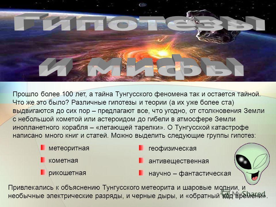 Прошло более 100 лет, а тайна Тунгусского феномена так и остается тайной. Что же это было? Различные гипотезы и теории (а их уже более ста) выдвигаются до сих пор – предлагают все, что угодно, от столкновения Земли с небольшой кометой или астероидом