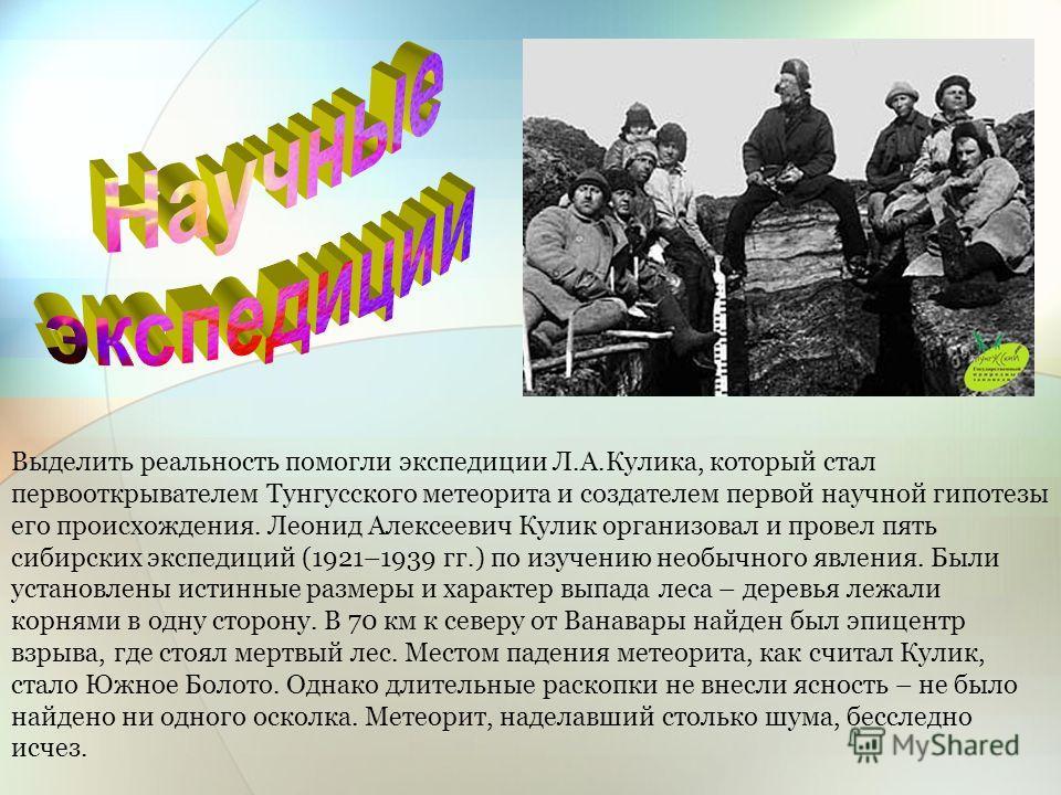 Выделить реальность помогли экспедиции Л.А.Кулика, который стал первооткрывателем Тунгусского метеорита и создателем первой научной гипотезы его происхождения. Леонид Алексеевич Кулик организовал и провел пять сибирских экспедиций (1921–1939 гг.) по